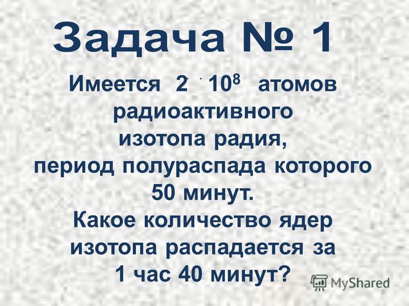 9 Имеется 2۬ ۬ 10 8 атомов радиоактивного изотопа радия, период полураспада которого 50 минут. Какое количество ядер изотопа распадается за 1 час 40 минут?