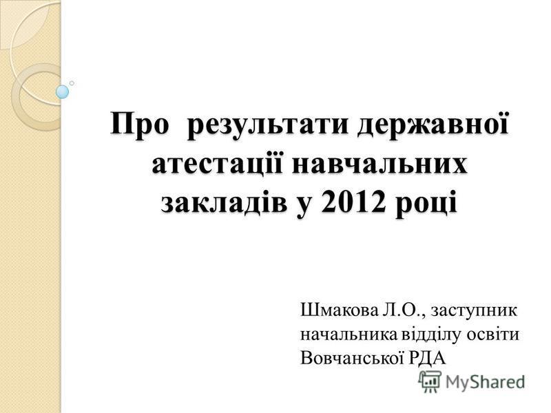 Про результати державної атестації навчальних закладів у 2012 році Шмакова Л.О., заступник начальника відділу освіти Вовчанської РДА