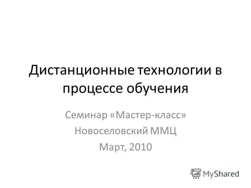 Дистанционные технологии в процессе обучения Семинар «Мастер-класс» Новоселовский ММЦ Март, 2010
