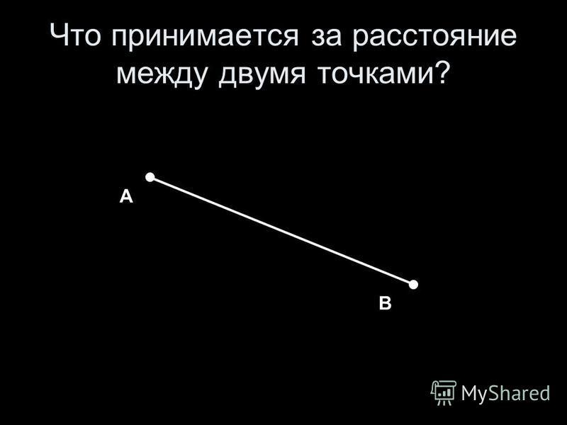 Что принимается за расстояние между двумя точками? А В