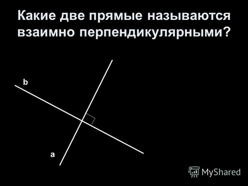 Какие две прямые называются взаимно перпендикулярными? а b