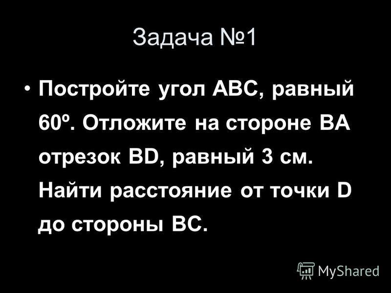 Задача 1 Постройте угол ABC, равный 60º. Отложите на стороне ВА отрезок BD, равный 3 см. Найти расстояние от точки D до стороны ВС.