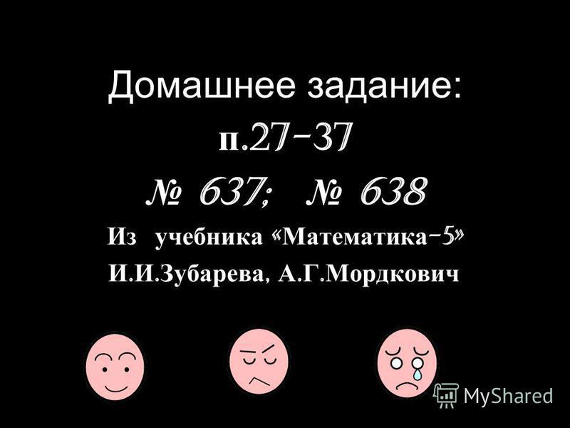 Домашнее задание: п.27-37 637; 638 Из учебника « Математика -5» И. И. Зубарева, А. Г. Мордкович