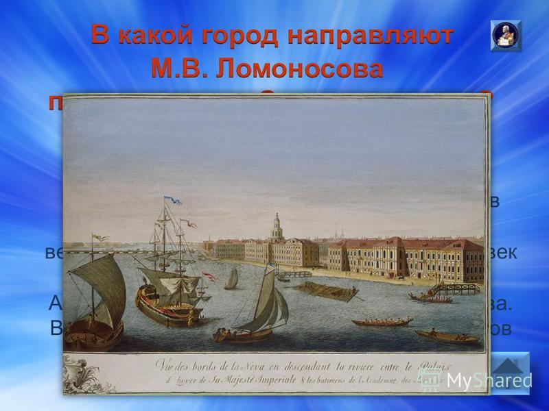 Ответ: В Санкт-Петербург. Когда Михайло учился в последнем классе, пришла бумага. Было велено отобрать из учеников двадцать человек в науках достойных и отправить их в Академию наук. Первым назвали Ломоносова. В конце декабря 1735 года будущих студен