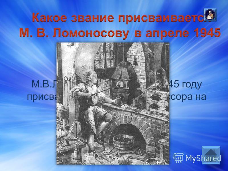 Ответ: М.В.Ломоносову в апреле 1945 году присваивается звание профессора на кафедре химии.