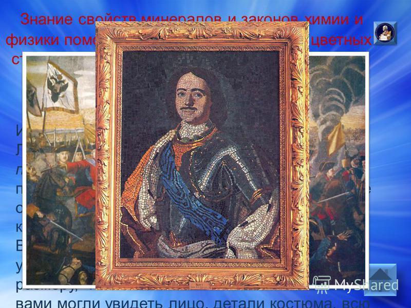 Ответ: Из таких цветных стёклышек – СМАЛЬТЫ М.В. Ломоносов стал делать цветные мозаики.Он подбирал цветные стёклышки –смальты, приклеивал их, и получались портреты и целые огромные картины, которыми украшали здания. Михаилу Васильевичу нужно было не