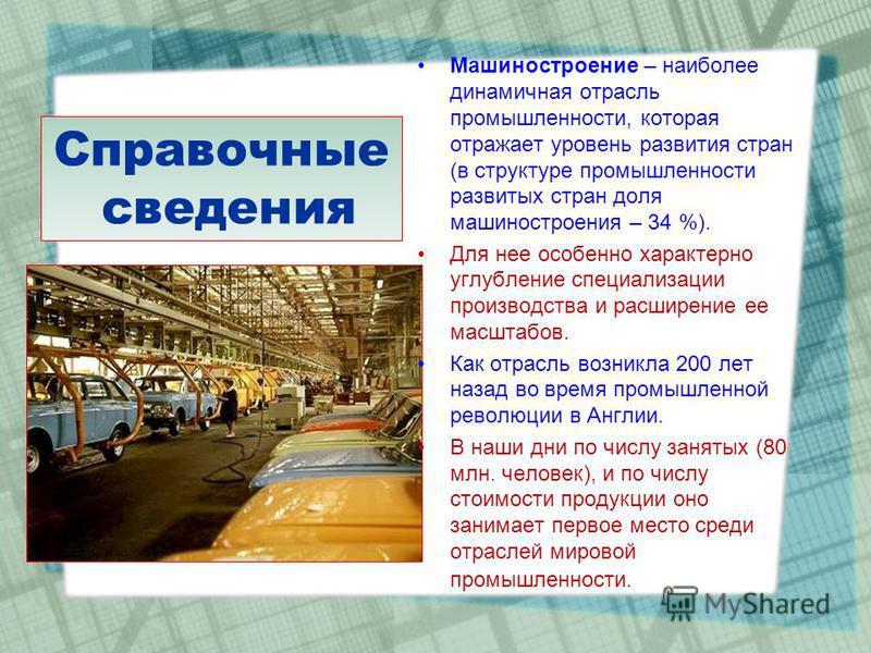 Справочные сведения Машиностроение – наиболее динамичная отрасль промышленности, которая отражает уровень развития стран (в структуре промышленности развитых стран доля машиностроения – 34 %). Для нее особенно характерно углубление специализации прои