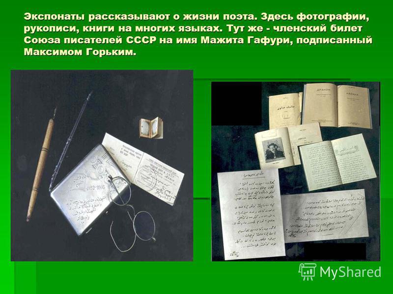 Экспонаты рассказывают о жизни поэта. Здесь фотографии, рукописи, книги на многих языках. Тут же - членский билет Союза писателей СССР на имя Мажита Гафури, подписанный Максимом Горьким.