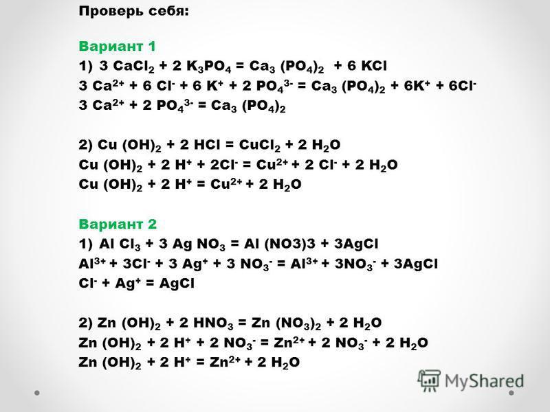 Проверь себя: Вариант 1 1)3 CaCl 2 + 2 K 3 PO 4 = Ca 3 (PO 4 ) 2 + 6 KCl 3 Са 2+ + 6 Cl - + 6 K + + 2 PO 4 3- = Ca 3 (PO 4 ) 2 + 6K + + 6Cl - 3 Са 2+ + 2 PO 4 3- = Ca 3 (PO 4 ) 2 2) Cu (OH) 2 + 2 HCl = CuCl 2 + 2 H 2 O Cu (OH) 2 + 2 H + + 2Cl - = Cu