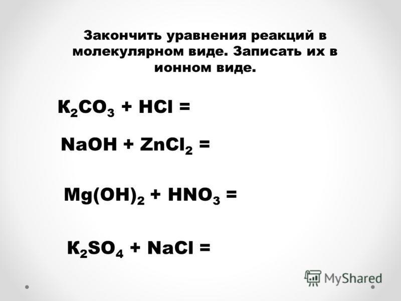 Закончить уравнения реакций в молекулярном виде. Записать их в ионном виде. К 2 СО 3 + HCl = NaОH + ZnCl 2 = Mg(ОH) 2 + HNO 3 = К 2 SО 4 + NaCl =