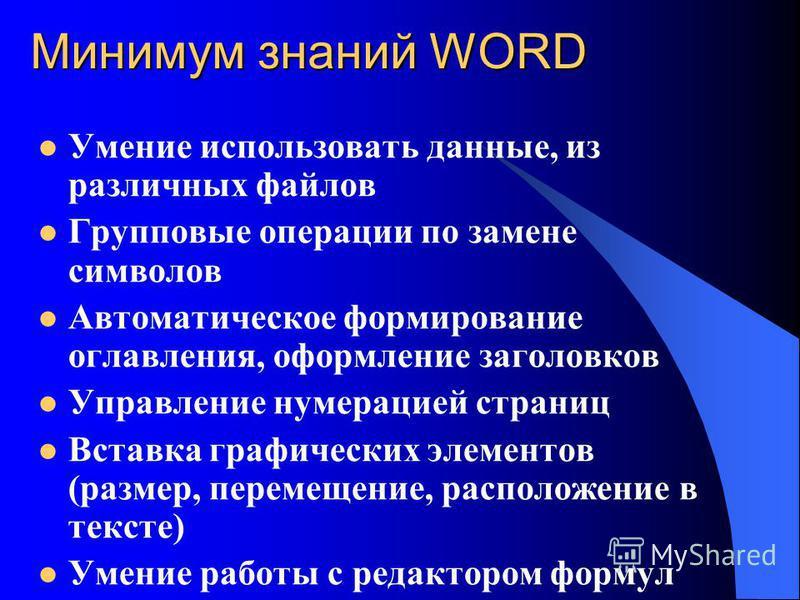 Минимум знаний WORD Умение использовать данные, из различных файлов Групповые операции по замене символов Автоматическое формирование оглавления, оформление заголовков Управление нумерацией страниц Вставка графических элементов (размер, перемещение,