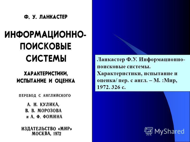 Ланкастер Ф.У. Информационно- поисковые системы. Характеристики, испытание и оценка/ пер. с англ. – М. :Мир, 1972. 326 с.