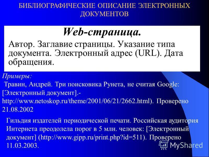 Web-страница. Автор. Заглавие страницы. Указание типа документа. Электронный адрес (URL). Дата обращения. БИБЛИОГРАФИЧЕСКИЕ ОПИСАНИЕ ЭЛЕКТРОННЫХ ДОКУМЕНТОВ Примеры: Травин, Андрей. Три поисковика Рунета, не считая Google: [Электронный документ].- htt