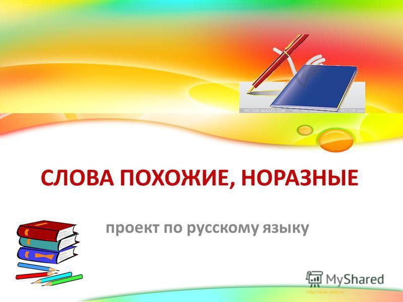 СЛОВА ПОХОЖИЕ, НОРАЗНЫЕ проект по русскому языку