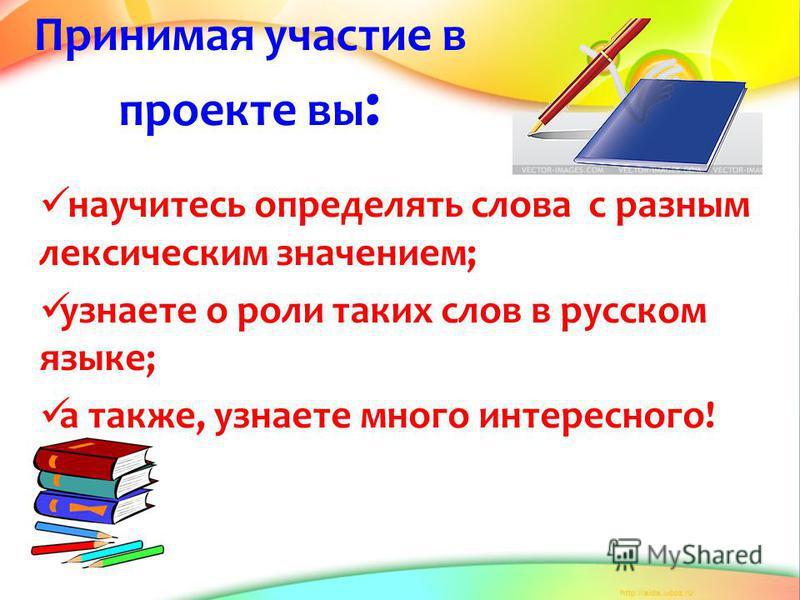 Принимая участие в проекте вы : научитесь определять слова с разным лексическим значением; узнаете о роли таких слов в русском языке; а также, узнаете много интересного!
