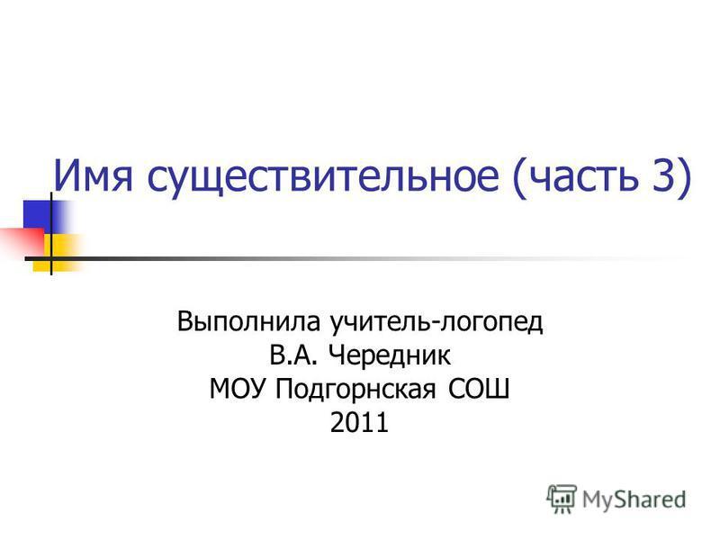 Имя существительное (часть 3) Выполнила учитель-логопед В.А. Чередник МОУ Подгорнская СОШ 2011