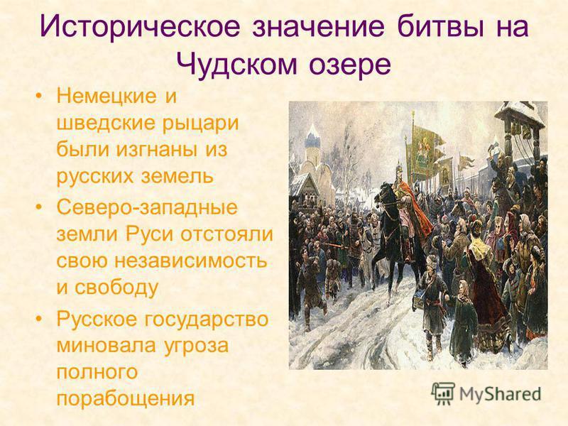 Историческое значение битвы на Чудском озере Немецкие и шведские рыцари были изгнаны из русских земель Северо-западные земли Руси отстояли свою независимость и свободу Русское государство миновала угроза полного порабощения