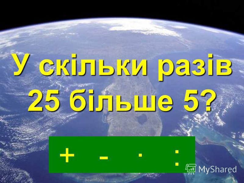 -·:+ На скільки 25 більше 5?