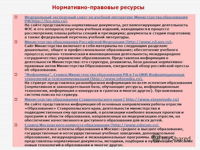 Федеральный экспертный совет по учебной литературе Министерства образования РФ(http://fes.mto.ru). На сайте представлены нормативные документы, регламентирующие деятельность ФЭС и его аппарата; перечень учебных изданий, находящихся в процессе рассмот