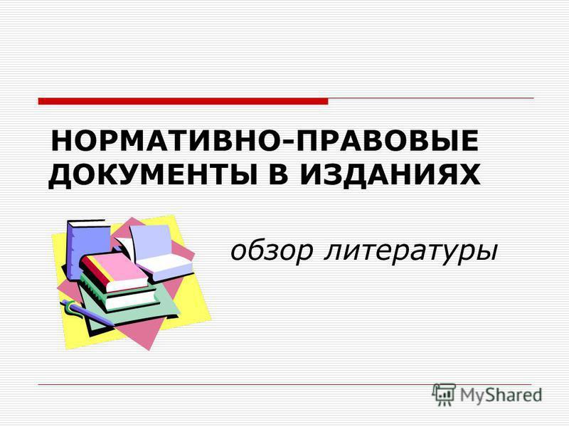НОРМАТИВНО-ПРАВОВЫЕ ДОКУМЕНТЫ В ИЗДАНИЯХ обзор литературы