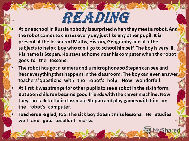 FokinaLida.75@mail.ru At one school in Russia nobody is surprised when they meet a robot. And the robot comes to classes every day just like any other pupil. It is present at the lessons of Maths, History, Geography and all other subjects to help a b