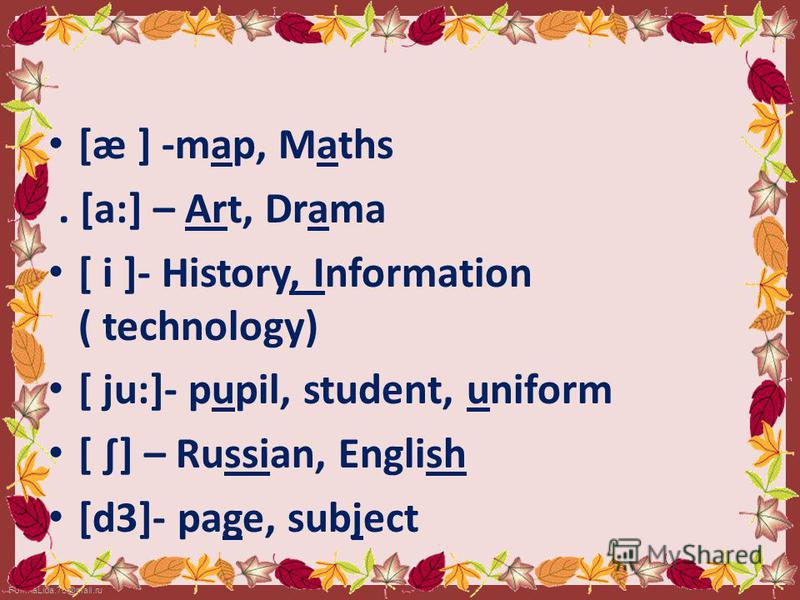 [æ ] -map, Maths. [a:] – Art, Drama [ i ]- History, Information ( technology) [ ju:]- pupil, student, uniform [ ] – Russian, English [d3]- рage, subject