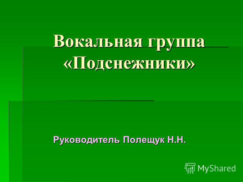 Вокальная группа «Подснежники» Руководитель Полещук Н.Н.