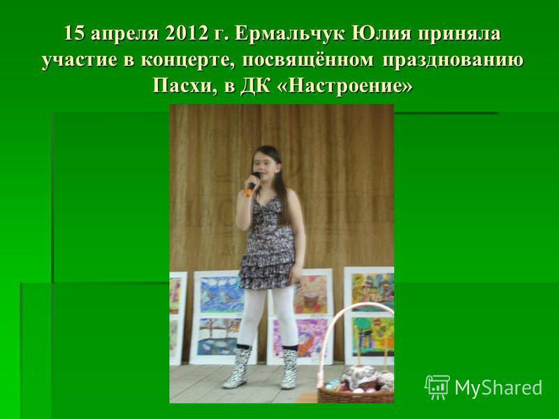15 апреля 2012 г. Ермальчук Юлия приняла участие в концерте, посвящённом празднованию Пасхи, в ДК «Настроение»