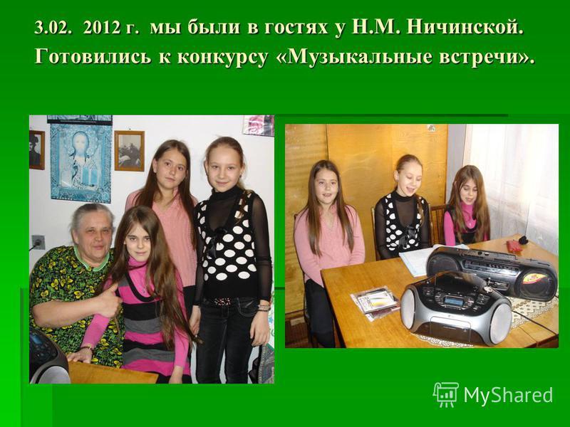 3.02. 2012 г. мы были в гостях у Н.М. Ничинской. Готовились к конкурсу «Музыкальные встречи».