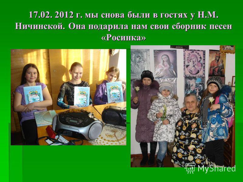 17.02. 2012 г. мы снова были в гостях у Н.М. Ничинской. Она подарила нам свои сборник песен «Росинка»