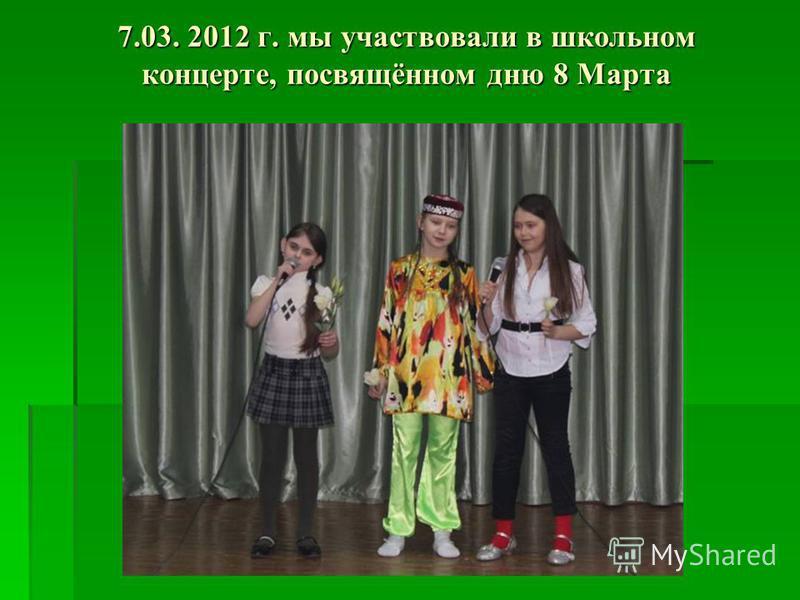 7.03. 2012 г. мы участвовали в школьном концерте, посвящённом дню 8 Марта