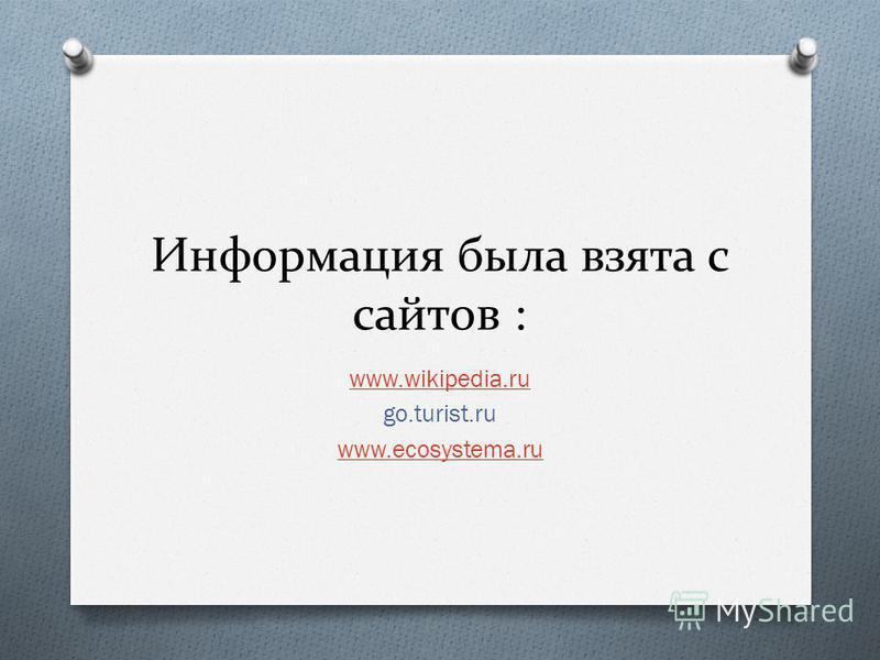 Информация была взята с сайтов : www.wikipedia.ru go.turist.ru www.ecosystema.ru