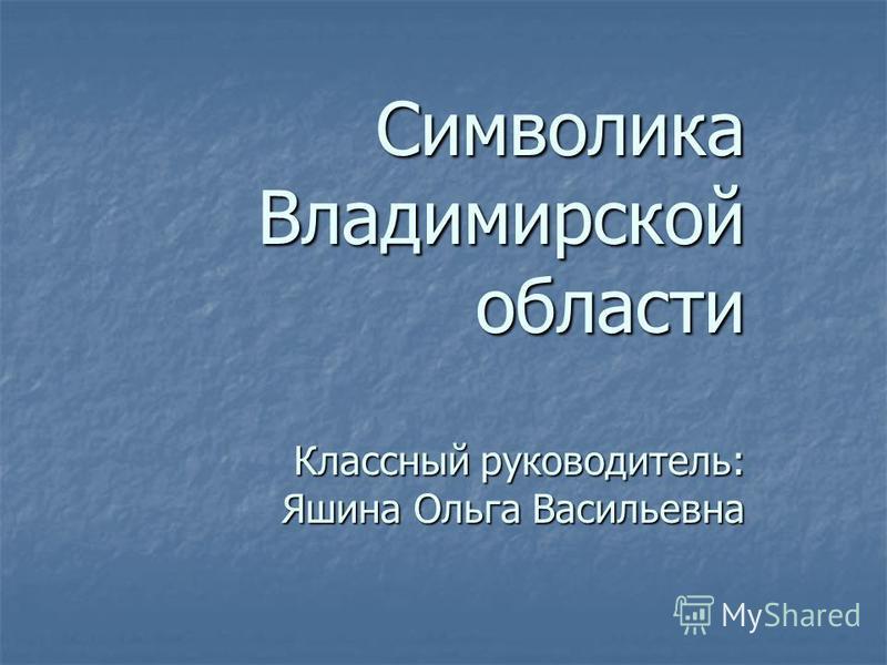 Символика Владимирской области Классный руководитель: Яшина Ольга Васильевна