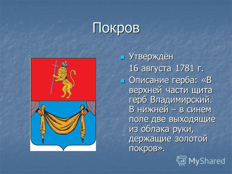 Покров Утверждён Утверждён 16 августа 1781 г. 16 августа 1781 г. Описание герба: «В верхней части щита герб Владимирский. В нижней – в синем поле две выходящие из облака руки, держащие золотой покров». Описание герба: «В верхней части щита герб Влади