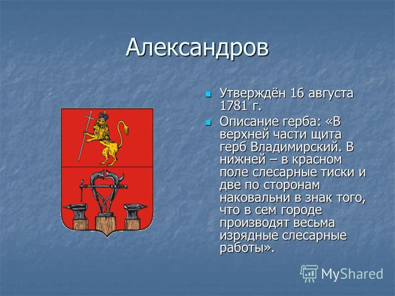Александров Утверждён 16 августа 1781 г. Утверждён 16 августа 1781 г. Описание герба: «В верхней части щита герб Владимирский. В нижней – в красном поле слесарные тиски и две по сторонам наковальни в знак того, что в сем городе производят весьма изря