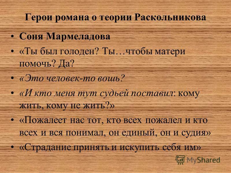 Герои романа о теории Раскольникова Соня Мармеладова «Ты был голоден? Ты…чтобы матери помочь? Да? «Это человек-то вошь? «И кто меня тут судьей поставил: кому жить, кому не жить?» «Пожалеет нас тот, кто всех пожалел и кто всех и вся понимал, он единый