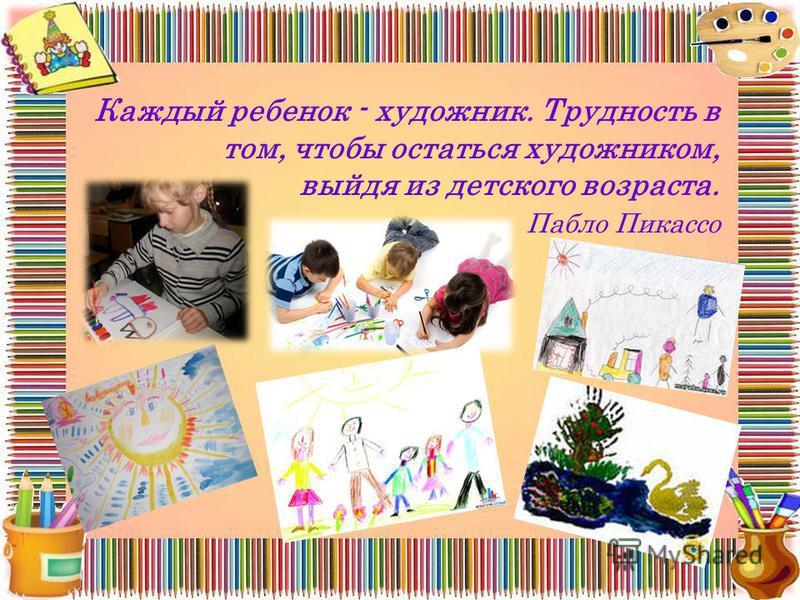 Каждый ребенок - художник. Трудность в том, чтобы остаться художником, выйдя из детского возраста. Пабло Пикассо