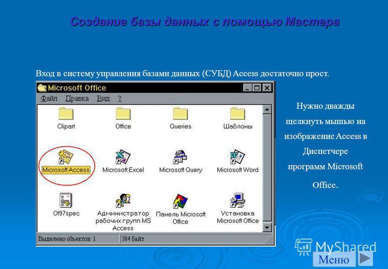 Создание базы данных с помощью Мастера Вход в систему управления базами данных (СУБД) Access достаточно прост. Нужно дважды щелкнуть мышью на изображение Access в Диспетчере программ Microsoft Office. Меню
