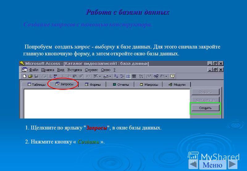 Попробуем создать запрос - выборку к базе данных. Для этого сначала закройте главную кнопочную форму, а затем откройте окно базы данных. Запросы 1. Щелкните по ярлыку