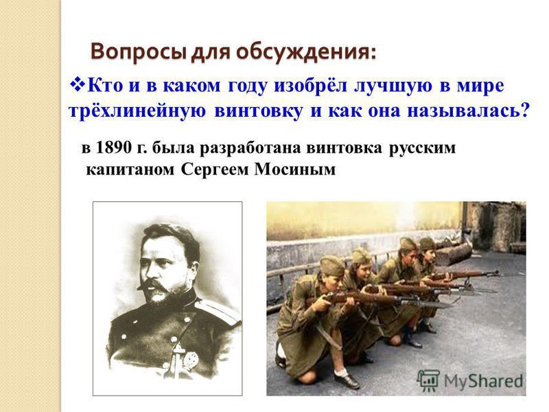 Вопросы для обсуждения : Кто и в каком году изобрёл лучшую в мире трёхлинейную винтовку и как она называлась? в 1890 г. была разработана винтовка русским капитаном Сергеем Мосиным