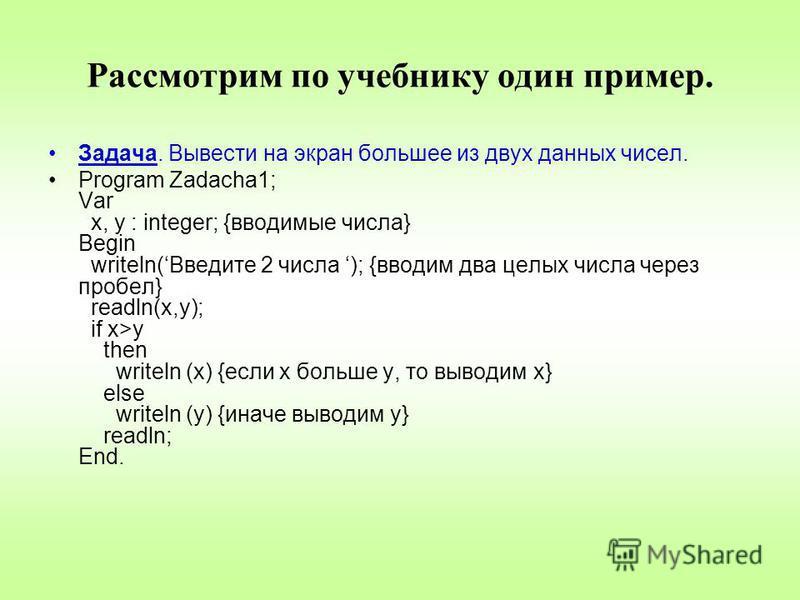 Рассмотрим по учебнику один пример. Задача. Вывести на экран большее из двух данных чисел. Program Zadacha1; Var x, y : integer; {вводимые числа} Begin writeln(Введите 2 числа ); {вводим два целых числа через пробел} readln(x,y); if x>y then writeln
