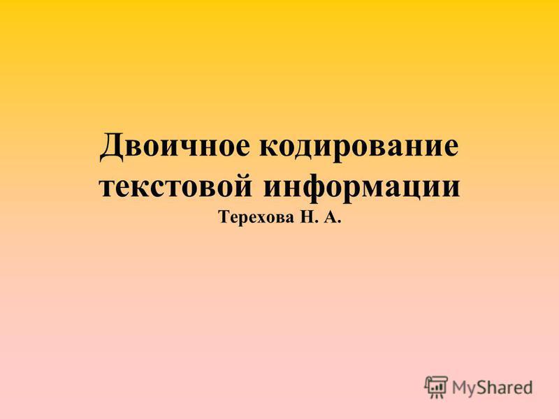 Двоичное кодирование текстовой информации Терехова Н. А.