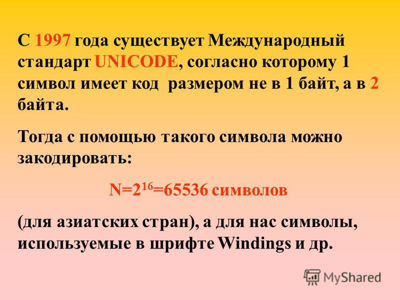 С 1997 года существует Международный стандарт UNICODE, согласно которому 1 символ имеет код размером не в 1 байт, а в 2 байта. Тогда с помощью такого символа можно закодировать: N=2 16 =65536 символов (для азиатских стран), а для нас символы, использ