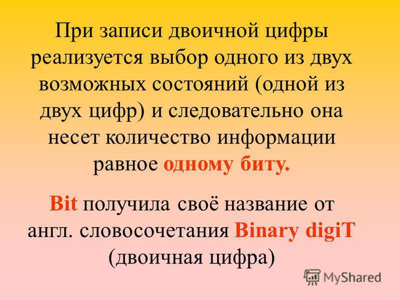 При записи двоичной цифры реализуется выбор одного из двух возможных состояний (одной из двух цифр) и следовательно она несет количество информации равное одному биту. Bit получила своё название от англ. словосочетания Binary digiT (двоичная цифра)