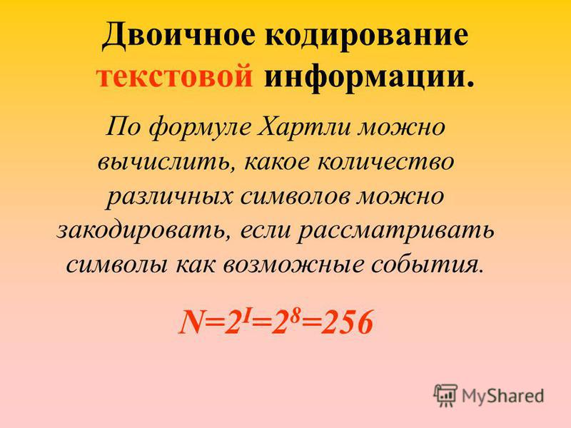 Двоичное кодирование текстовой информации. По формуле Хартли можно вычислить, какое количество различных символов можно закодировать, если рассматривать символы как возможные события. N=2 I =2 8 =256