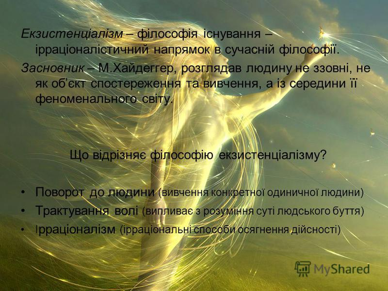 Екзистенціалізм – філософія існування – ірраціоналістичний напрямок в сучасній філософії. Засновник – М.Хайдеггер, розглядав людину не ззовні, не як обєкт спостереження та вивчення, а із середини її феноменального світу. Що відрізняє філософію екзист