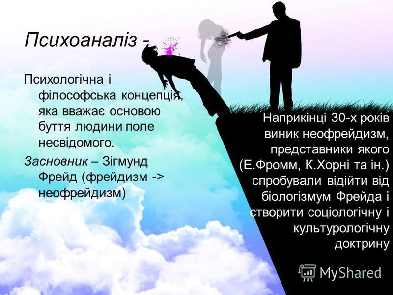 Психоаналіз - Психологічна і філософська концепція, яка вважає основою буття людини поле несвідомого. Засновник – Зігмунд Фрейд (фрейдизм -> неофрейдизм) Наприкінці 30-х років виник неофрейдизм, представники якого (Е.Фромм, К.Хорні та ін.) спробували