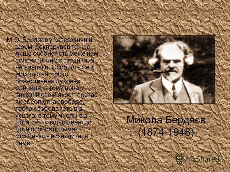 Микола Бердяєв (1874-1948) М.О. Бердяєв у категоричній формі декларував те, що лише особистість може нам пояснити, чим є людина, а не навпаки. Особисть же є абсолютна, тобто божественна духовна одиниця, а тому вона у вихідній своїй якості постає як а