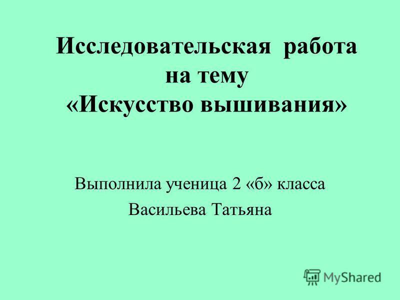 Исследовательская работа на тему «Искусство вышивания» Выполнила ученица 2 «б» класса Васильева Татьяна