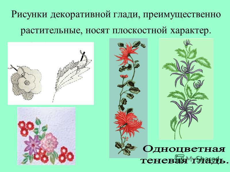 Рисунки декоративной глади, преимущественно растительные, носят плоскостной характер.